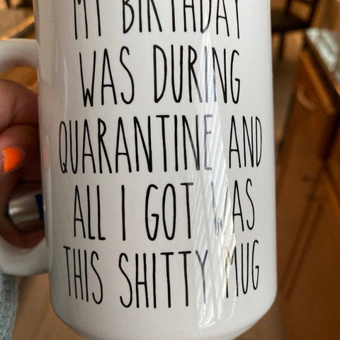 My Birthday Was During Quarantine And All I Got Was This Shitty Mug