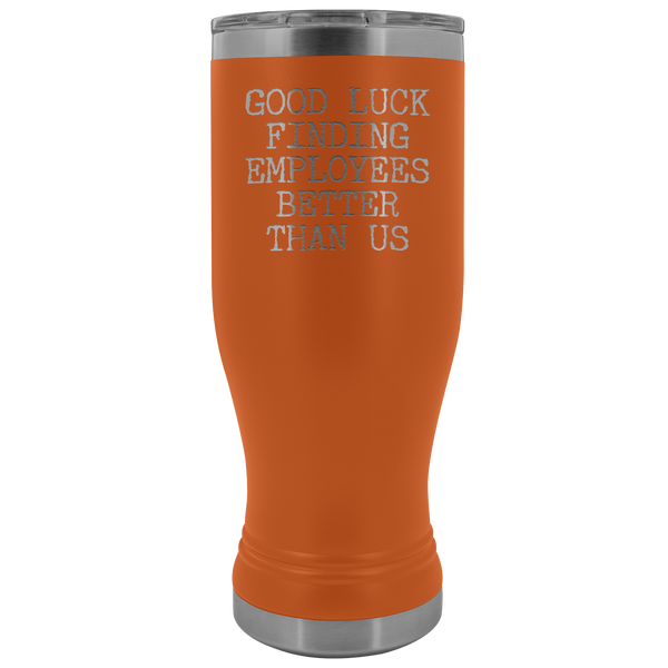 Good Luck Finding Employees Better Than Us Pilsner Tumbler Funny Boss Leaving Goodbye Gifts Metal Mug Insulated Hot Cold Travel Cup 30oz BPA Free