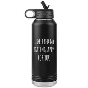 I Deleted My Dating Apps for You Funny Gift Newly Online Dating New Relationship Insulated Water Bottle 32oz BPA Free