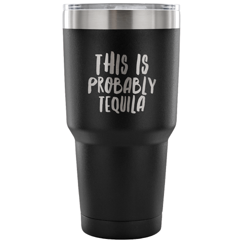 This is Probably Tequila Tumbler Double Wall Vacuum Insulated Hot Cold Travel Cup 30oz BPA Free