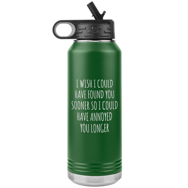 Valentine's Day Relationship Gift I Wish I Could Have Found You Sooner So I Could Annoy You Longer Insulated Water Bottle 32oz BPA Free