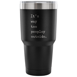 It's Way Too Peopley Outside Too Peopley Out There Tumbler Metal Mug Double Wall Vacuum Insulated Hot & Cold Travel Cup 30oz BPA Free-Cute But Rude