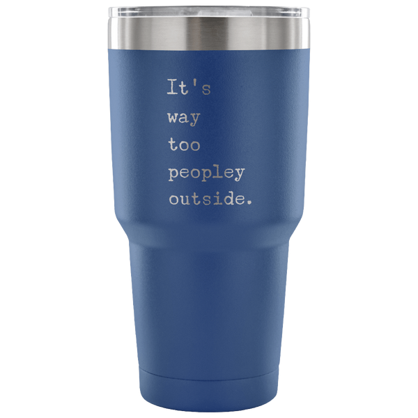 It's Way Too Peopley Outside Too Peopley Out There Tumbler Metal Mug Double Wall Vacuum Insulated Hot & Cold Travel Cup 30oz BPA Free