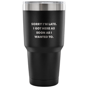Sorry I'm Late I Got Here As Soon As I Wanted To Funny Double Wall Vacuum Insulated Hot & Cold Travel Cup 30oz BPA Free