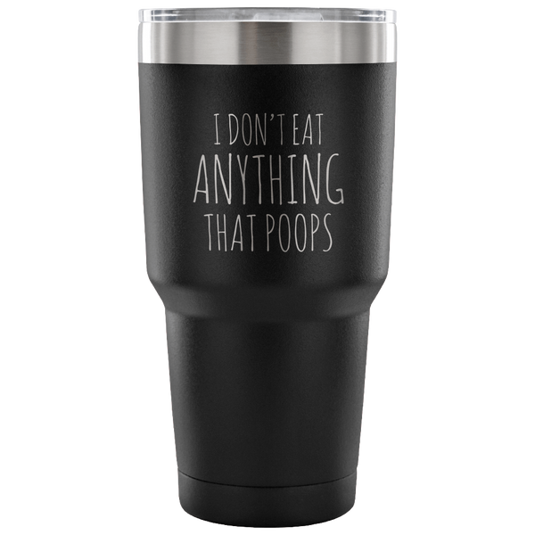 I Don't Eat Anything That Poops Vegan Tumbler Metal Mug Double Wall Vacuum Insulated Hot Cold Travel Cup 30oz BPA Free