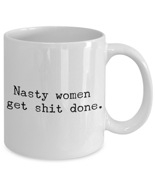 Nasty Women Get Shit Done Mug 11 oz. Ceramic Coffee Cup-Cute But Rude