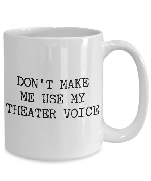 Musical Theater Teacher Mug - Don't Make Me Use My Theater Voice Ceramic Coffee Cup-Cute But Rude