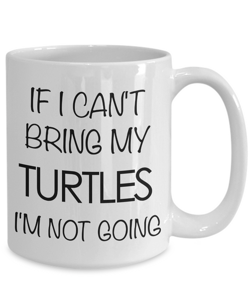 Turtle Coffee Mug Turtle Gifts If I Can't Bring My Turtles I'm Not Going-Cute But Rude