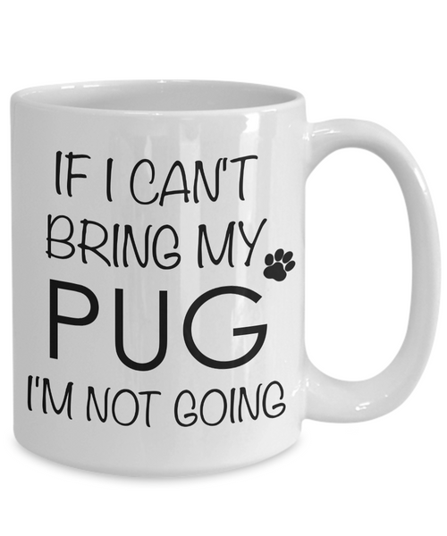 If I Can't Bring My Pug I'm Not Going Funny Coffee Mug Pug Gift Coffee Cup-Cute But Rude