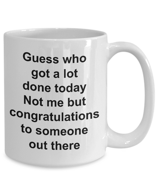 Funny Sarcastic Mug for Work - Guess Who Got a Lot Done Today Not Me But Congratulations to Someone Out There Ceramic Coffee Cup