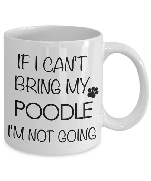 Poodle Coffee Mug - Standard Poodle Gifts - Poodle Accessories - If I Can't Bring My Poodle I'm Not Going