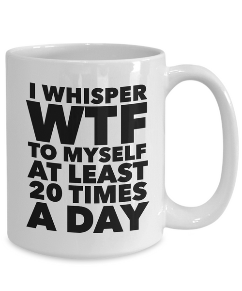 I Whisper WTF to Myself at Least 20 Times a Day Mug Ceramic Coffee Cup