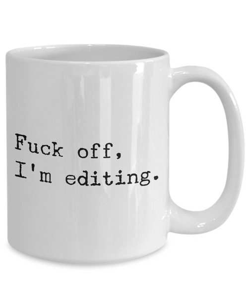 Coffee Mug Editing - Fuck Off, I'm Editing Ceramic Coffee Cup-Cute But Rude