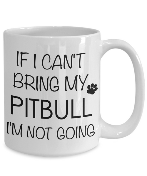 Pitbull Coffee Mug - If I Can't Bring My Pitbull I'm Not Going Mug - Pitbull Gifts-Cute But Rude