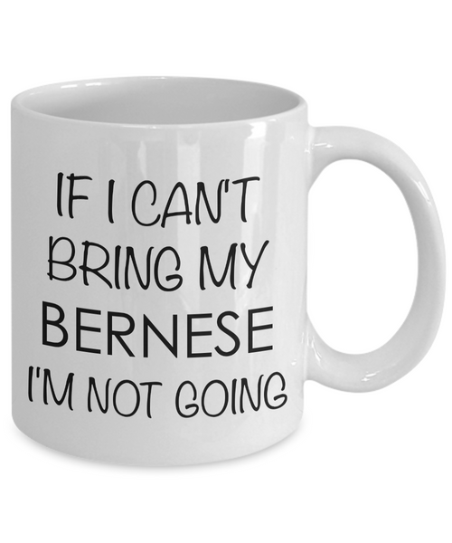 Bernese Mountain Dog Gifts - Bernese Mountain Dog Mug - If I Can't Bring My Bernese I'm Not Going Coffee Mug Ceramic Tea Cup