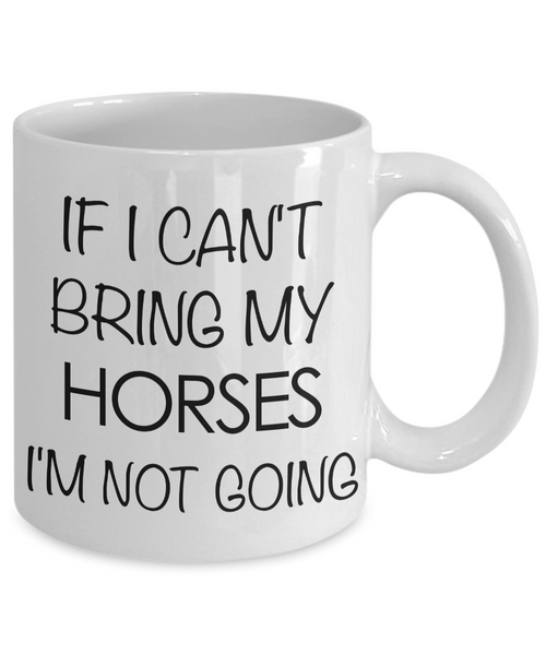 Funny Horse Coffee Mug - Horse Gifts for Horse Lovers - If I Can't Bring My Horses, I'm Not Going-Cute But Rude