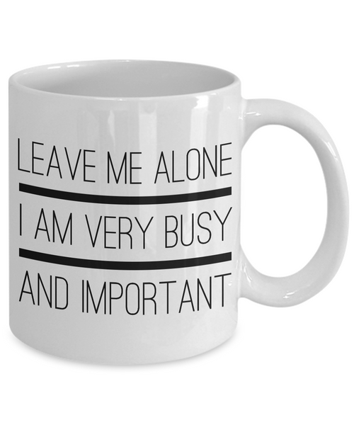 Sarcastic Gifts - Sarcastic Coffee Mugs - Funny Tea Mugs - Leave Me Alone, I Am Very Busy And Important Coffee Mug