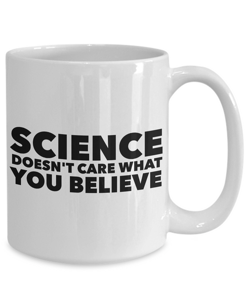 Science Coffee Mug - Science Doesn't Care What You Believe Coffee Cup