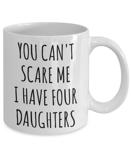 Funny Father's Day Gift for Dad of Daughters You Can't Scare Me I Have Four Daughters Mug Coffee Cup