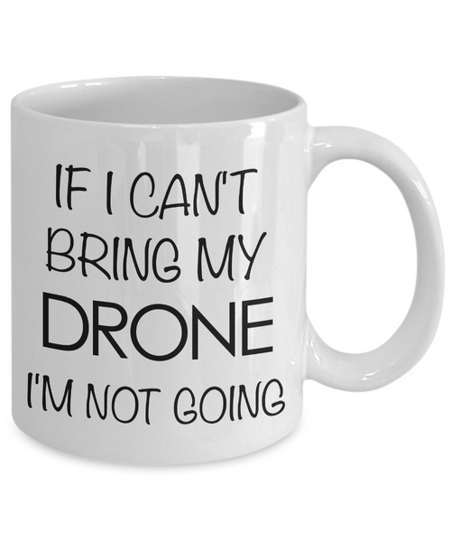 Drone Pilot Gift - If I Can't Bring My Drone, I'm Not Going Coffee Mug-Cute But Rude