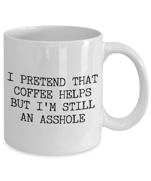 Funny Asshole Coffee Mug - I Pretend that Coffee Helps But I'm Still An Asshole Ceramic Coffee Cup-Cute But Rude
