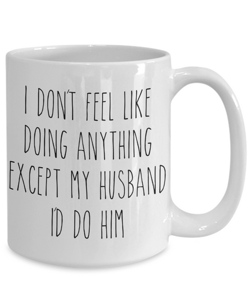 Cute Wife Gift Idea for Valentine's Day Mug I Don't Feel Like Doing Anything Except My Husband Funny Coffee Cup