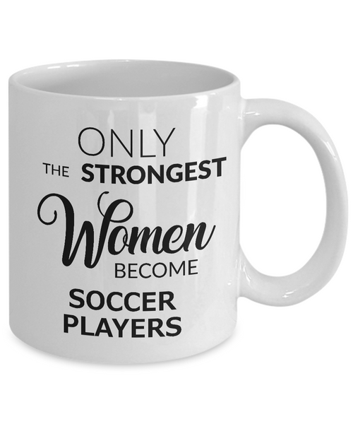 Birthday Gifts for Women Soccer Coffee Mug - Only the Strongest Women Become Soccer Players Coffee Mug Ceramic Tea Cup