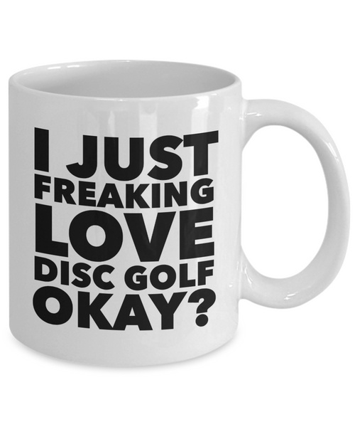Disc Golf Gifts I Just Freaking Love Disc Golf Okay Funny Mug Ceramic Coffee Cup-Coffee Mug-HollyWood & Twine