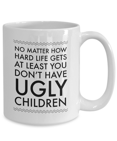 Ugly Chidren Mug - No Matter How Hard Life Gets At Least You Don't Have Ugly Children Funny Ceramic Coffee Cup-Cute But Rude