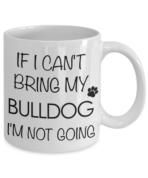 English Bulldog Coffee Mug - Bulldog Gifts - If I Can't Bring My Bulldog I'm Not Going-Cute But Rude