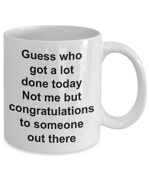 Funny Sarcastic Mug for Work - Guess Who Got a Lot Done Today Not Me But Congratulations to Someone Out There Ceramic Coffee Cup-Coffee Mug-HollyWood & Twine