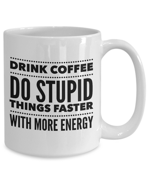 Sarcastic Coffee Mugs Funny Coffee Mugs - Drink Coffee Do Stupid Things Faster With More Energy
