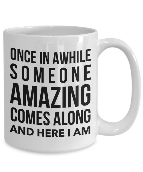Coffee Mug Funny Quotes - Once in A While Someone Amazing Comes Along And Here I Am Ceramic Coffee Cup-Cute But Rude