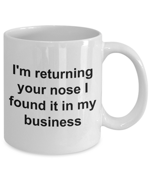 None of Your Business Mug Snarky Coffee Mug - I'm Returning Your Nose I Found it in My Business Funny Ceramic Coffee Cup Gift-Cute But Rude