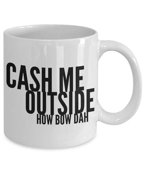 Dank Funny Memes Mug - Cash Me Outside How Bow Dah Coffee Cup-Cute But Rude