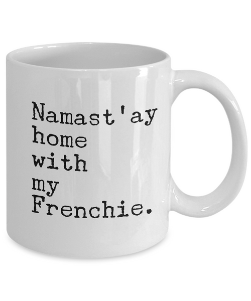 Namast'ay Home with my Frenchie Mug 11 oz. Ceramic Namastay Home with My French Bulldog Coffee Cup-Cute But Rude