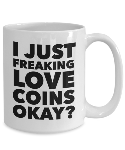 Coin Collector Gifts I Just Freaking Love Coins Okay Funny Mug Ceramic Coffee Cup-Coffee Mug-HollyWood & Twine