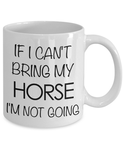 Funny Horse Coffee Mug - Horse Gifts for Horse Lovers - If I Can't Bring My Horse, I'm Not Going-Coffee Mug-HollyWood & Twine