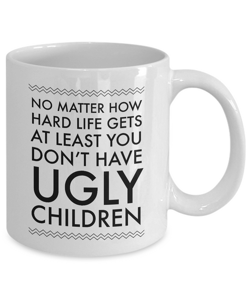 Ugly Chidren Mug - No Matter How Hard Life Gets At Least You Don't Have Ugly Children Funny Ceramic Coffee Cup-Coffee Mug-HollyWood & Twine