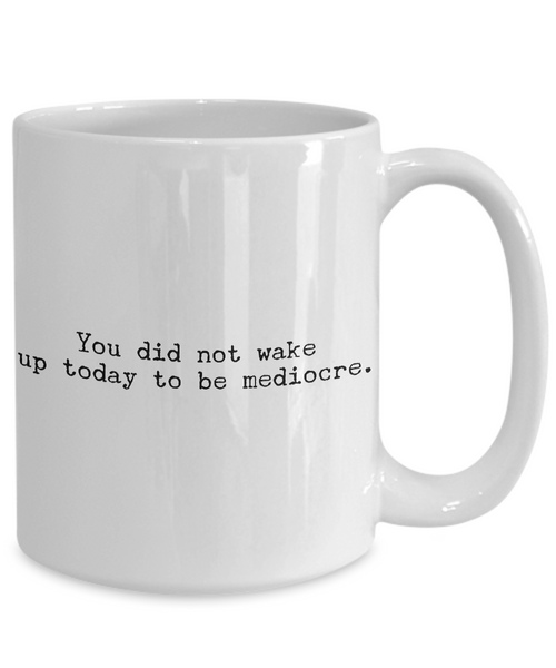 Motivational Mugs - Motivational Quotes - inspirational Quotes - You Did Not Wake Up Today To Be Mediocre Coffee Mug-Cute But Rude