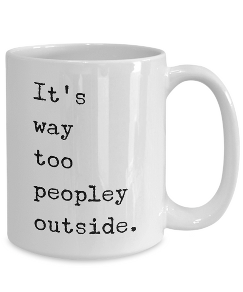 It's Way Too Peopley Outside Mug Funny Ceramic It's Too Peopley Outside Coffee Cup for Introverts-Cute But Rude