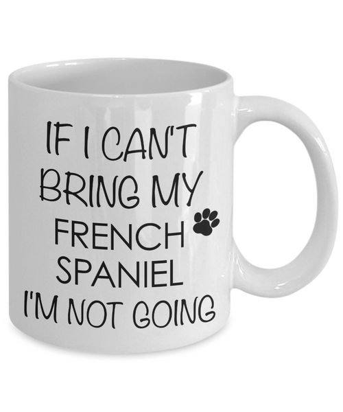 French Spaniel Dog Gifts If I Can't Bring My I'm Not Going Mug Ceramic Coffee Cup-Coffee Mug-HollyWood & Twine