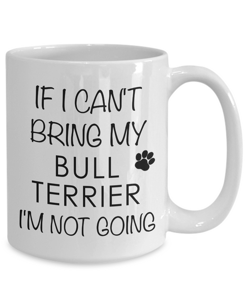 Bull Terrier Gifts - If I Can't Bring My Bull Terrier I'm Not Going Coffee Mug-Cute But Rude