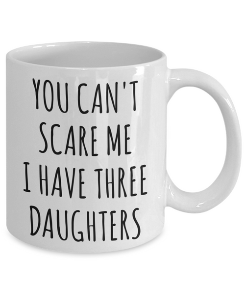 Funny Father's Day Gift for Dad of Daughters You Can't Scare Me I Have Three Daughters Mug Coffee Cup