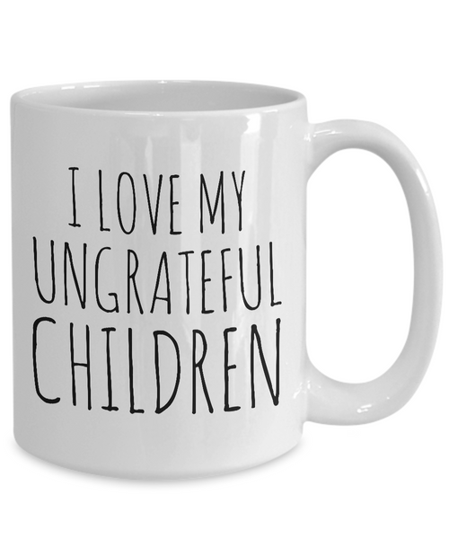 Funny Mom Gifts - I Love My Ungrateful Children Mug Ceramic Coffee Cup