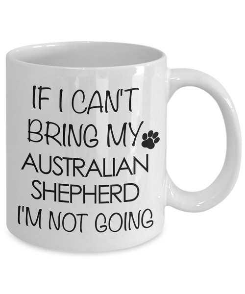 Aussie Dog Mug - If I Can't Bring My Australian Shepherd I'm Not Going Funny Ceramic Coffee Cup