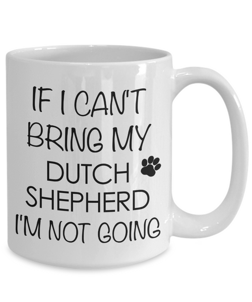 Dutch Shepherd Dog Gifts If I Can't Bring My Dutch Shepherd I'm Not Going Mug Ceramic Coffee Cup-Coffee Mug-HollyWood & Twine