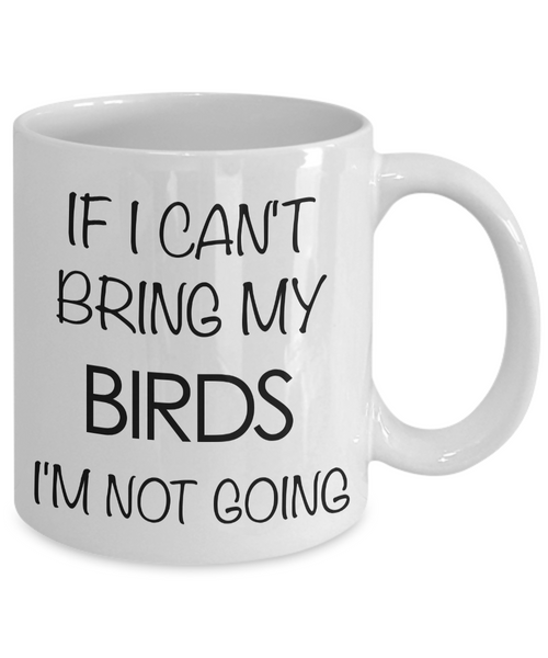 Bird Lover Gifts - Bird Gift Ideas - Bird Mug - If I Can't Bring My Birds I'm Not Going Coffee Mug-Cute But Rude
