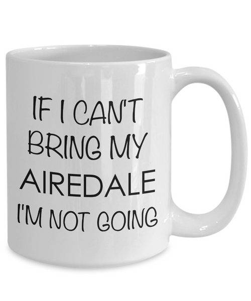 Airedale Terrier Mug Airedale Dog Gifts - If I Can't Bring My Airedale I'm Not Going Coffee Mug Ceramic Tea Cup-Cute But Rude