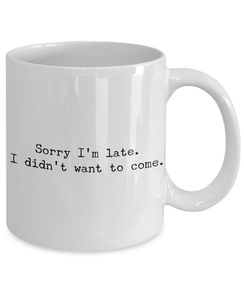Sarcastic Coffee Mugs - Funny Coffee Mugs - Sorry I'm Late I Didn't Want to Come